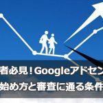 雑記ブログ初心者必見!Googleアドセンスを始め方と審査に通る条件