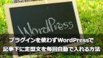 プラグインを使わずWordPressで記事下に定型文を毎回自動で入れるかんたん方法